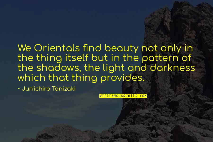 Darkness And Beauty Quotes By Jun'ichiro Tanizaki: We Orientals find beauty not only in the