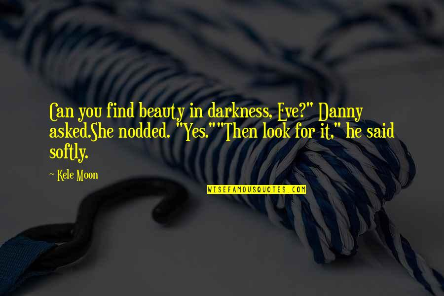 "Darkness And Beauty Quotes By Kele Moon: Can you find beauty in darkness, Eve?"" Danny"