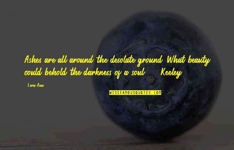 Darkness And Beauty Quotes By Lora Ann: Ashes are all around the desolate ground. What