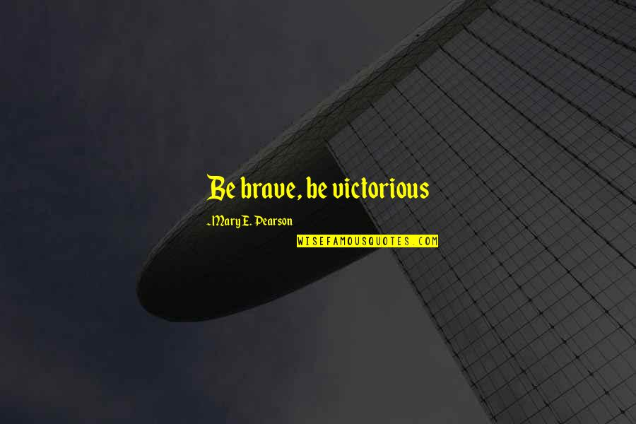 Darkness And Beauty Quotes By Mary E. Pearson: Be brave, be victorious