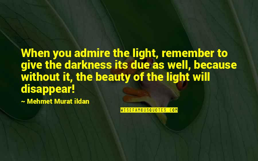 Darkness And Beauty Quotes By Mehmet Murat Ildan: When you admire the light, remember to give