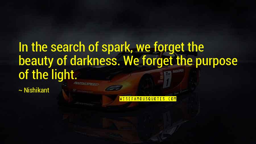 Darkness And Beauty Quotes By Nishikant: In the search of spark, we forget the