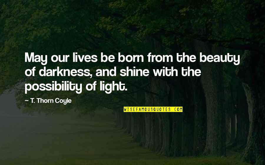 Darkness And Beauty Quotes By T. Thorn Coyle: May our lives be born from the beauty