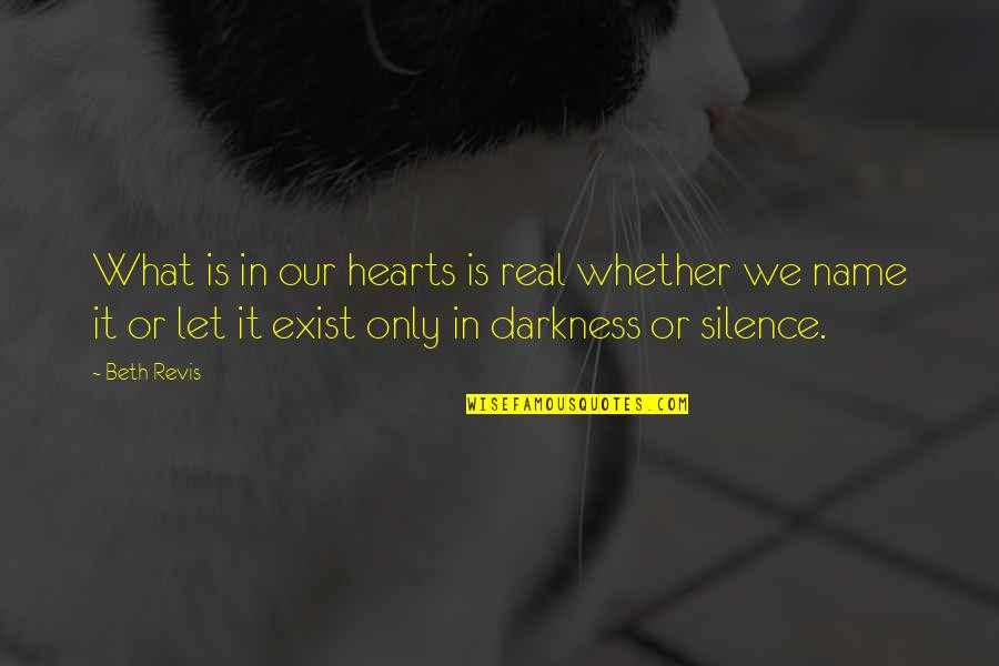 Darkness And Silence Quotes By Beth Revis: What is in our hearts is real whether