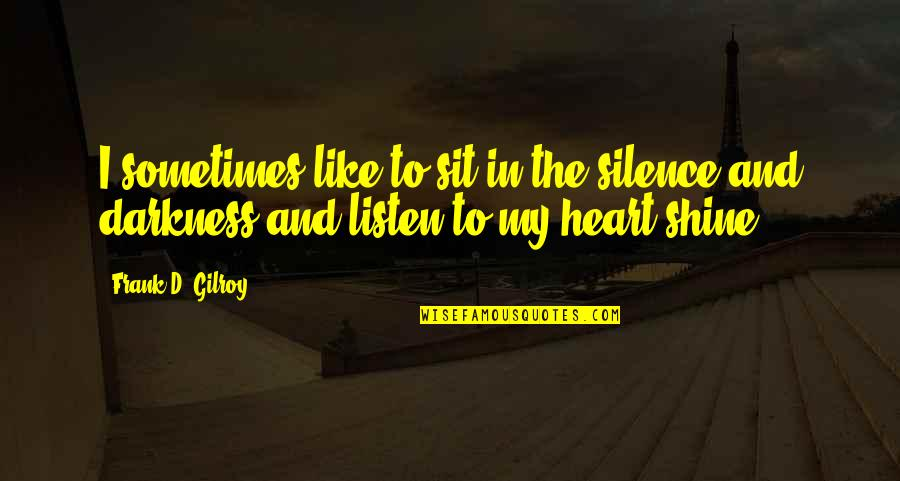 Darkness And Silence Quotes By Frank D. Gilroy: I sometimes like to sit in the silence