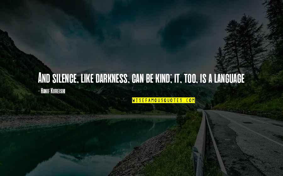 Darkness And Silence Quotes By Hanif Kureishi: And silence, like darkness, can be kind; it,