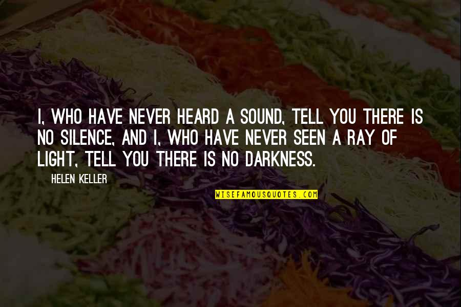 Darkness And Silence Quotes By Helen Keller: I, who have never heard a sound, tell