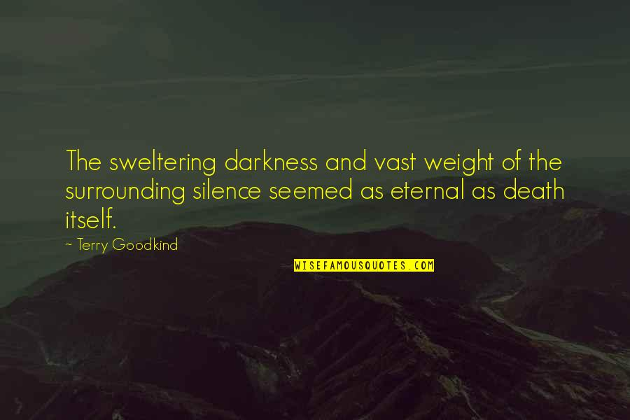 Darkness And Silence Quotes By Terry Goodkind: The sweltering darkness and vast weight of the