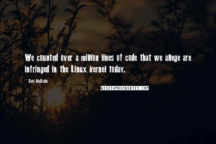 Darl McBride quotes: We counted over a million lines of code that we allege are infringed in the Linux kernel today.