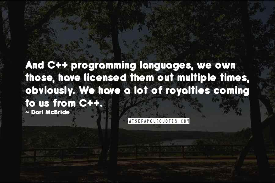 Darl McBride quotes: And C++ programming languages, we own those, have licensed them out multiple times, obviously. We have a lot of royalties coming to us from C++.