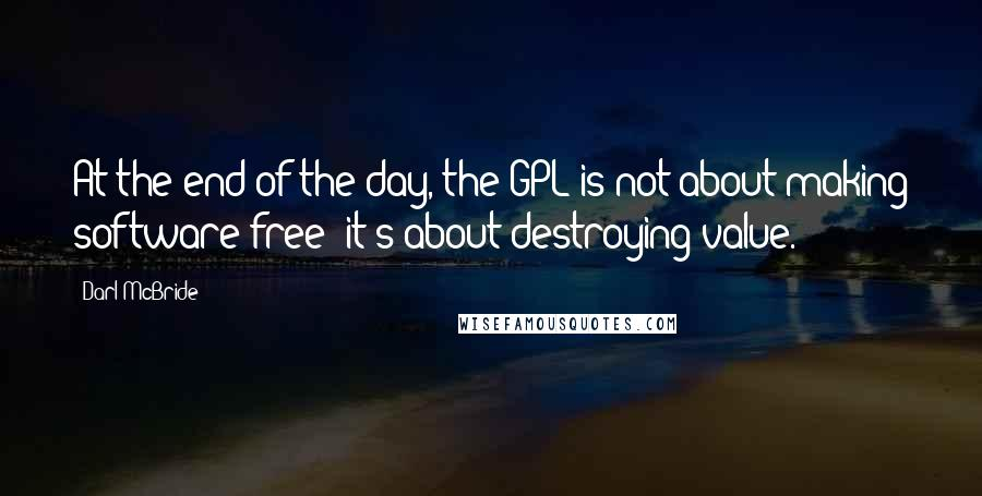 Darl McBride quotes: At the end of the day, the GPL is not about making software free; it's about destroying value.