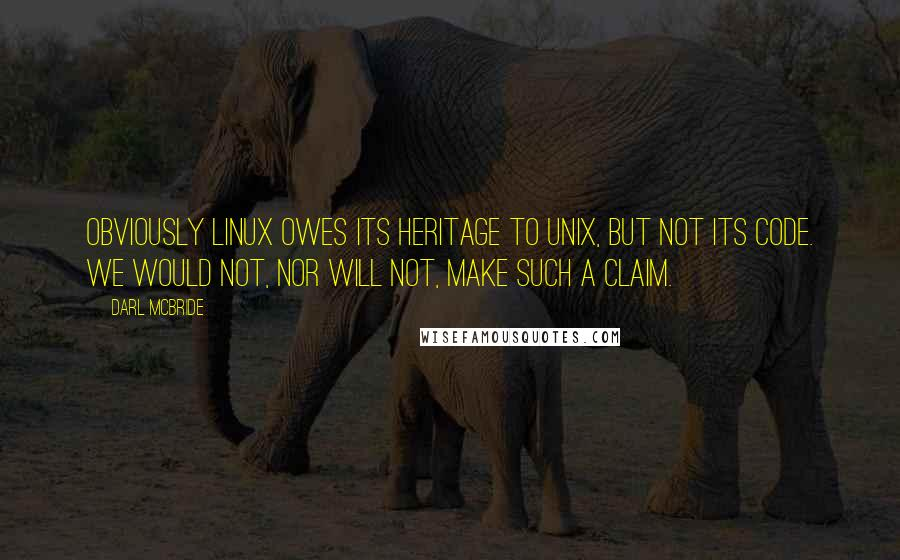 Darl McBride quotes: Obviously Linux owes its heritage to UNIX, but not its code. We would not, nor will not, make such a claim.