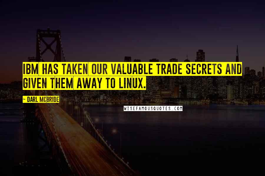 Darl McBride quotes: IBM has taken our valuable trade secrets and given them away to Linux.
