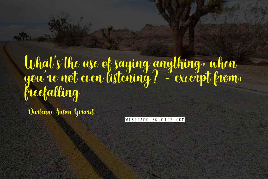 Darlenne Susan Girard quotes: What's the use of saying anything, when you're not even listening? - excerpt from: freefalling