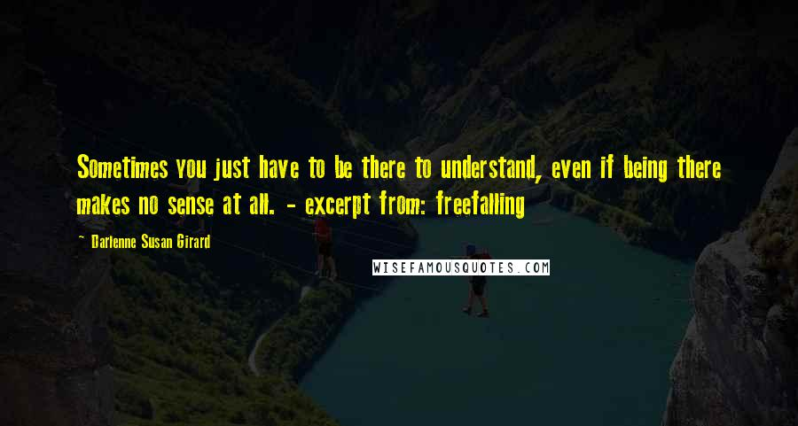 Darlenne Susan Girard quotes: Sometimes you just have to be there to understand, even if being there makes no sense at all. - excerpt from: freefalling