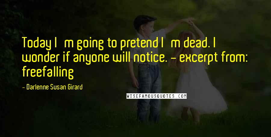 Darlenne Susan Girard quotes: Today I'm going to pretend I'm dead. I wonder if anyone will notice. - excerpt from: freefalling