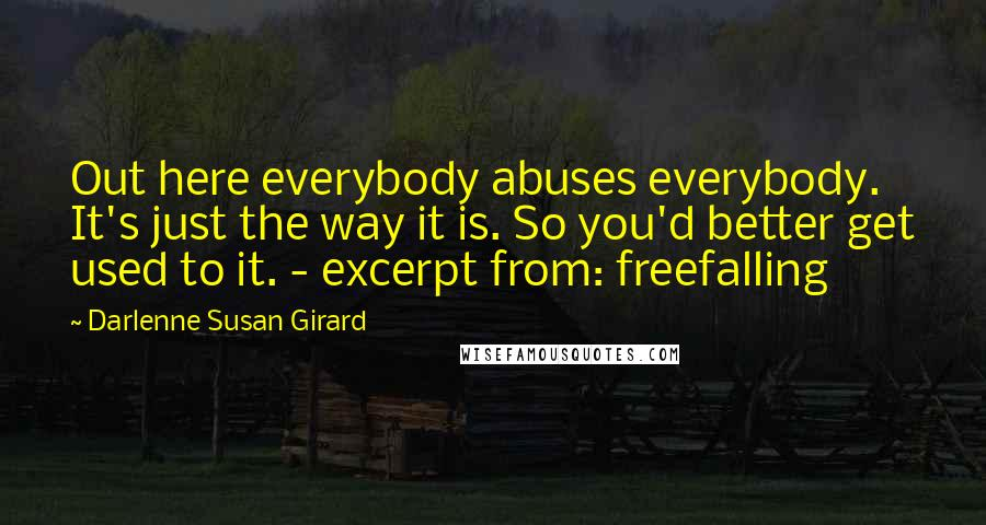 Darlenne Susan Girard quotes: Out here everybody abuses everybody. It's just the way it is. So you'd better get used to it. - excerpt from: freefalling