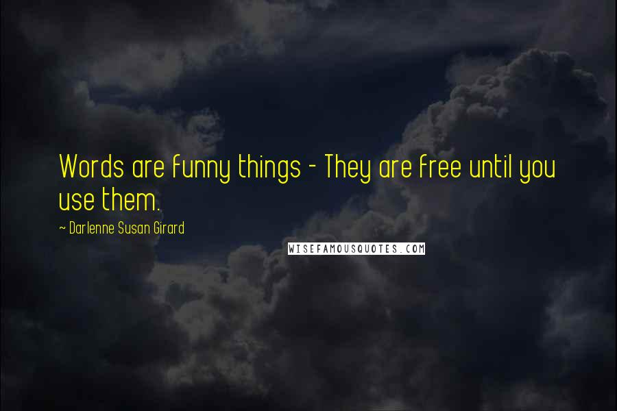 Darlenne Susan Girard quotes: Words are funny things - They are free until you use them.