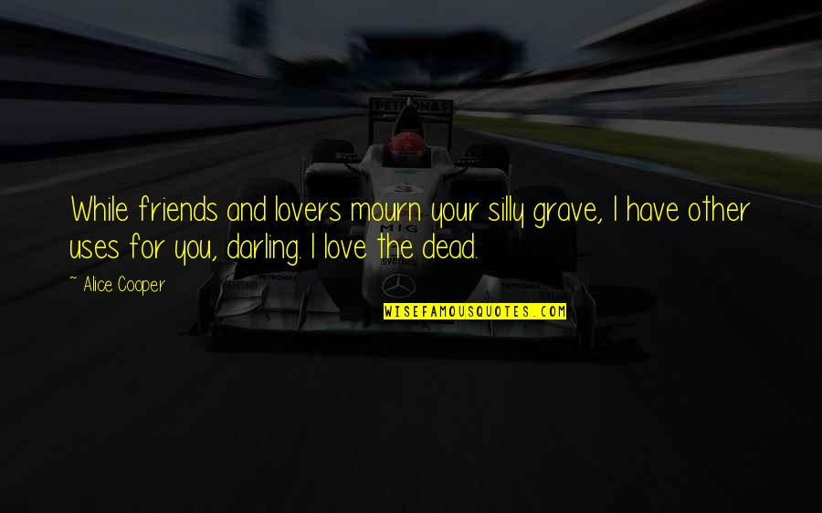 Darling Love Quotes By Alice Cooper: While friends and lovers mourn your silly grave,