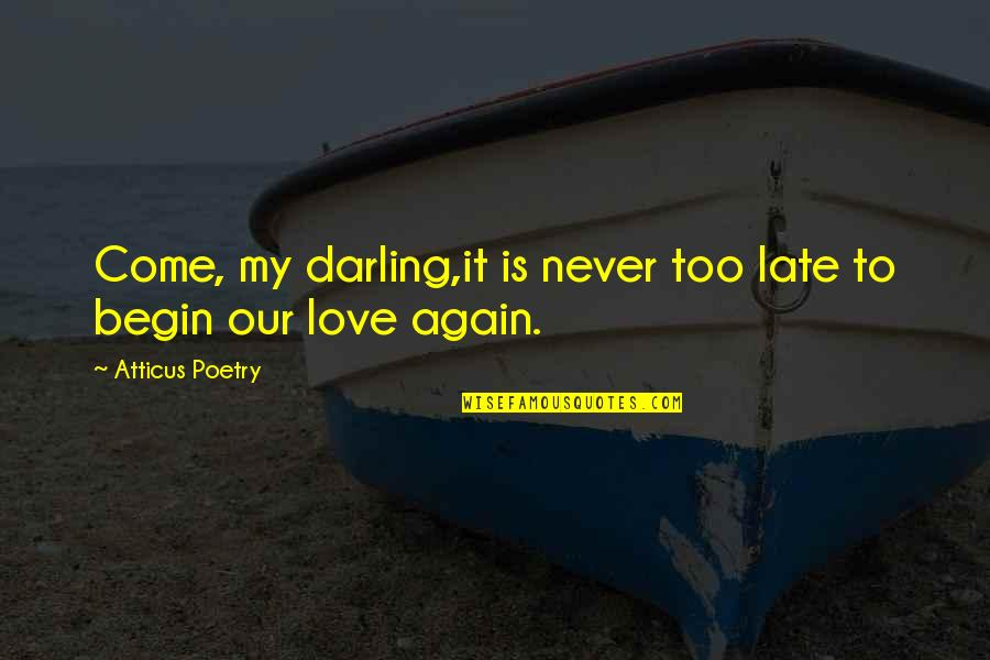 Darling Love Quotes By Atticus Poetry: Come, my darling,it is never too late to