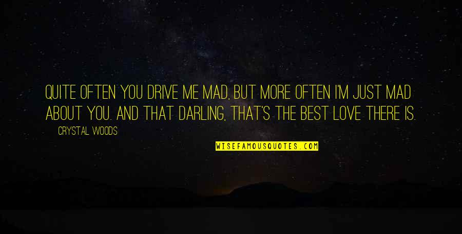 Darling Love Quotes By Crystal Woods: Quite often you drive me mad, but more