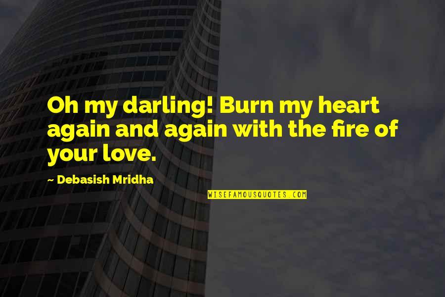Darling Love Quotes By Debasish Mridha: Oh my darling! Burn my heart again and