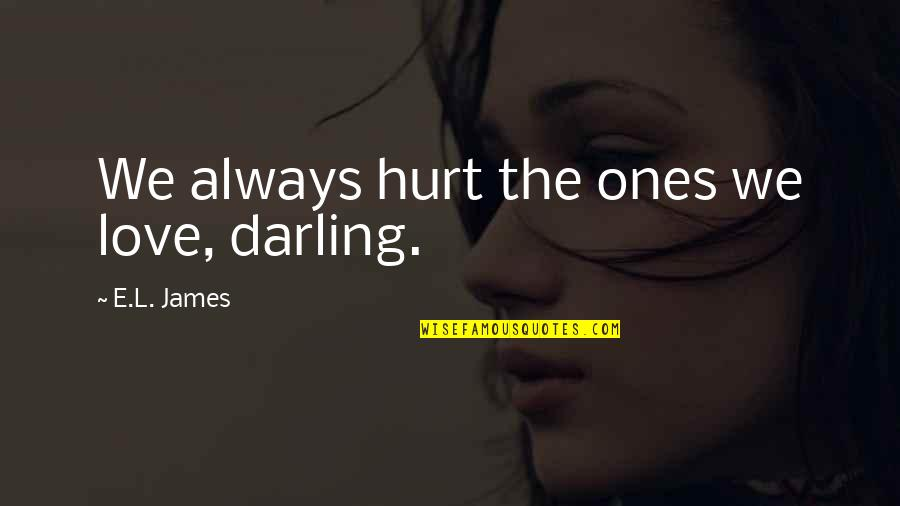 Darling Love Quotes By E.L. James: We always hurt the ones we love, darling.