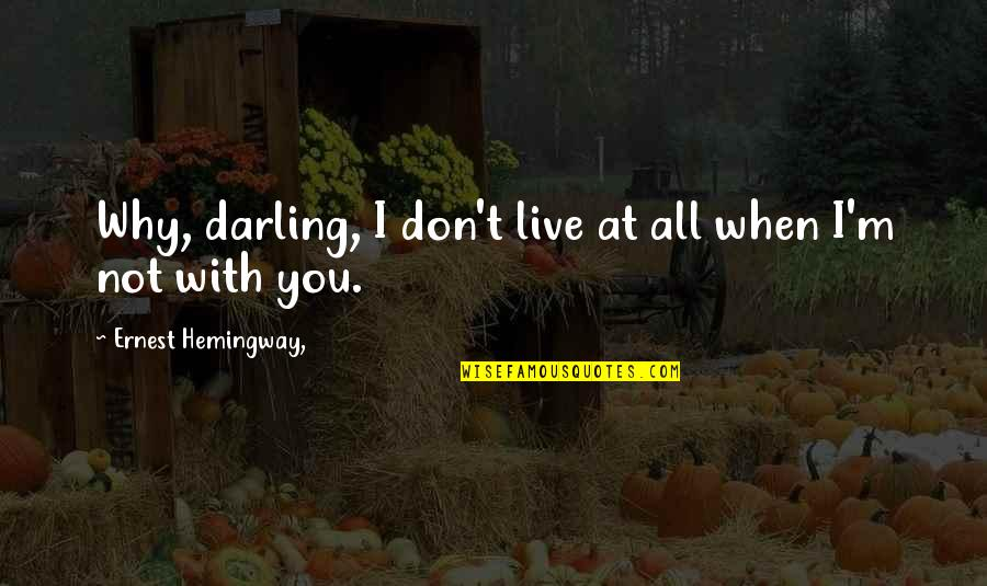 Darling Love Quotes By Ernest Hemingway,: Why, darling, I don't live at all when