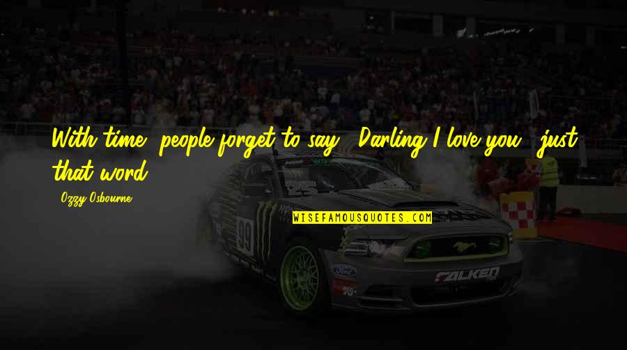 """Darling Love Quotes By Ozzy Osbourne: With time, people forget to say, """"Darling I"""