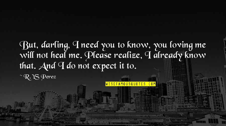 Darling Love Quotes By R. YS Perez: But, darling, I need you to know, you