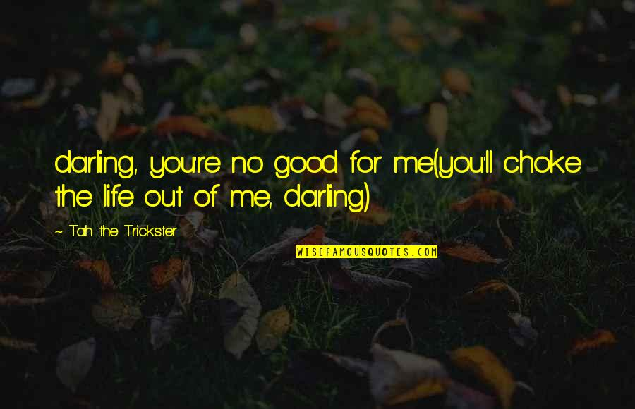 Darling Love Quotes By Tah The Trickster: darling, you're no good for me(you'll choke the