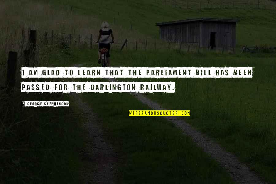 Darlington Quotes By George Stephenson: I am glad to learn that the Parliament