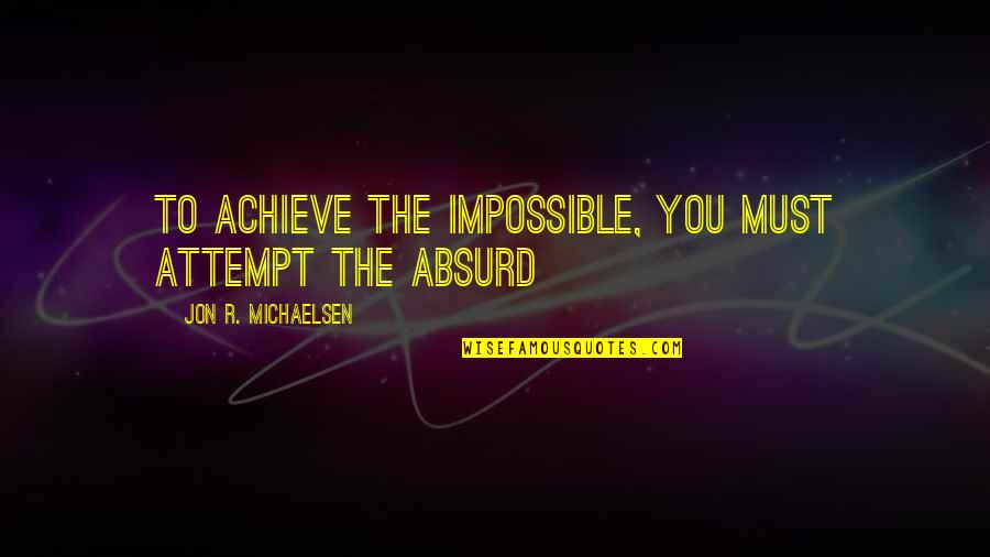 Darlington Quotes By Jon R. Michaelsen: To achieve the impossible, you must attempt the