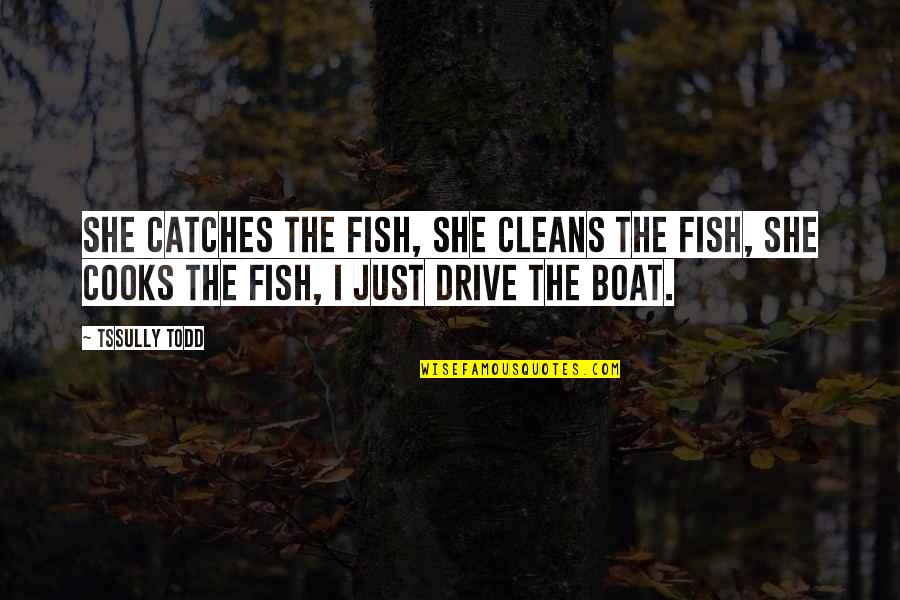Darlington Quotes By Tssully Todd: She catches the fish, she cleans the fish,