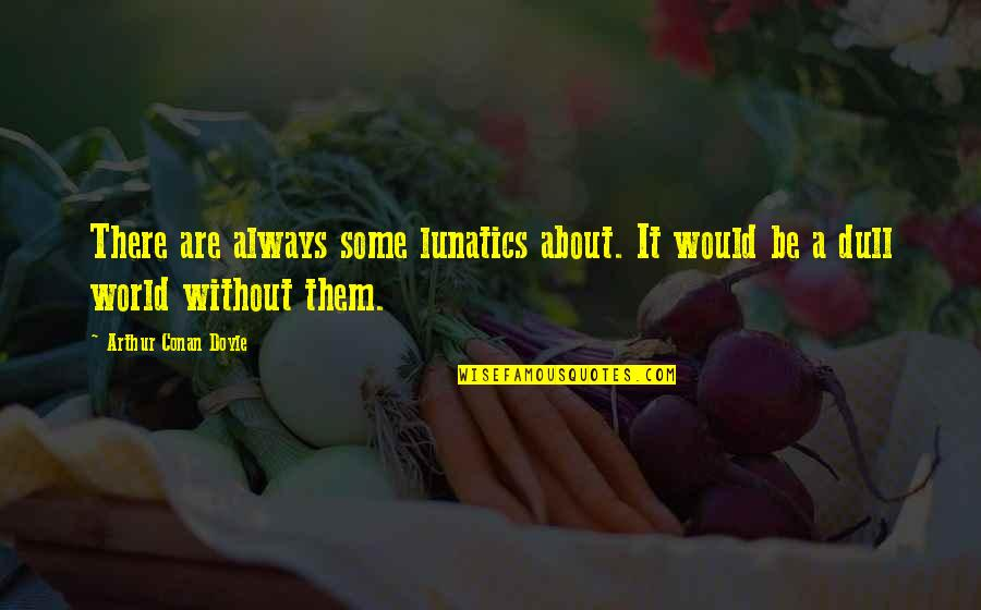 Darma Quotes By Arthur Conan Doyle: There are always some lunatics about. It would