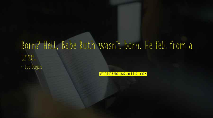 Darma Quotes By Joe Dugan: Born? Hell, Babe Ruth wasn't born. He fell