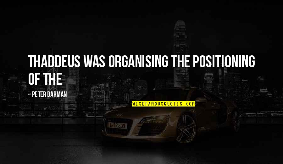 Darman Quotes By Peter Darman: Thaddeus was organising the positioning of the
