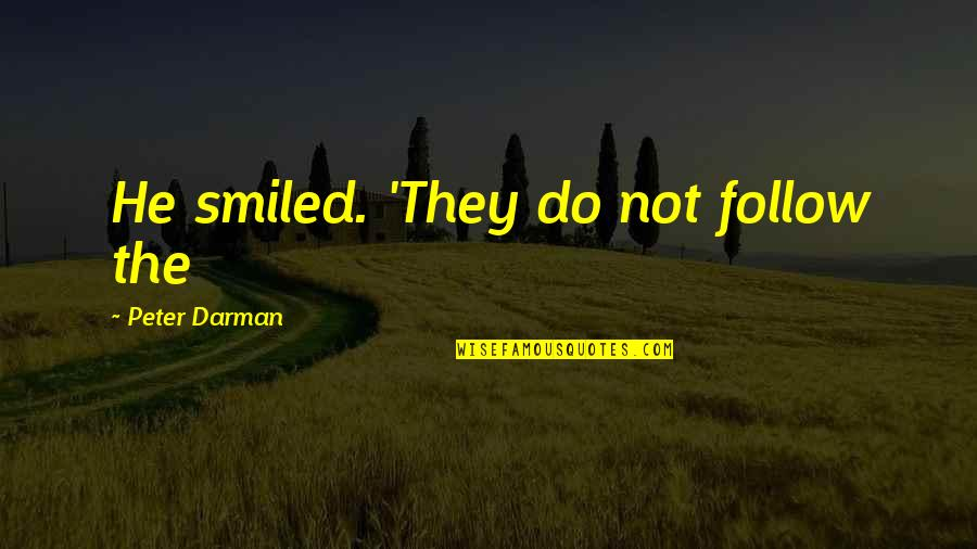Darman Quotes By Peter Darman: He smiled. 'They do not follow the