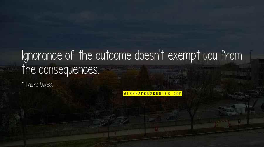 Darmani Quotes By Laura Wiess: Ignorance of the outcome doesn't exempt you from