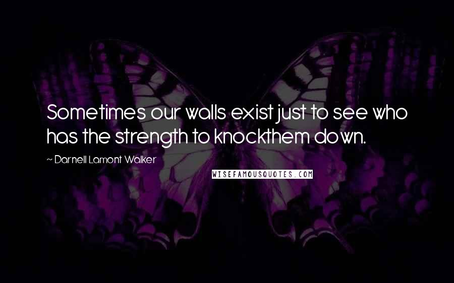 Darnell Lamont Walker quotes: Sometimes our walls exist just to see who has the strength to knockthem down.