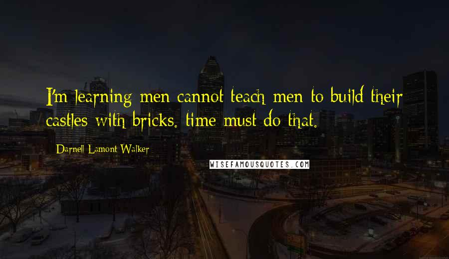 Darnell Lamont Walker quotes: I'm learning men cannot teach men to build their castles with bricks. time must do that.