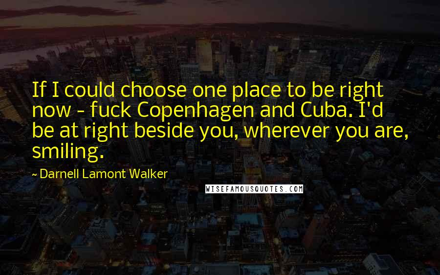 Darnell Lamont Walker quotes: If I could choose one place to be right now - fuck Copenhagen and Cuba. I'd be at right beside you, wherever you are, smiling.