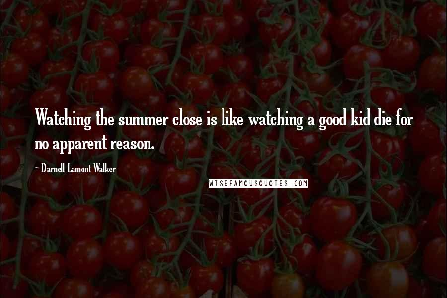 Darnell Lamont Walker quotes: Watching the summer close is like watching a good kid die for no apparent reason.