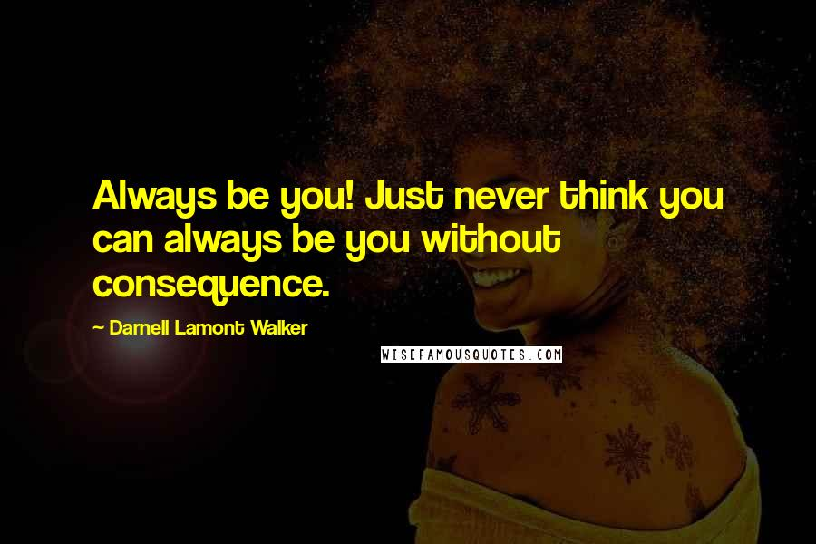 Darnell Lamont Walker quotes: Always be you! Just never think you can always be you without consequence.