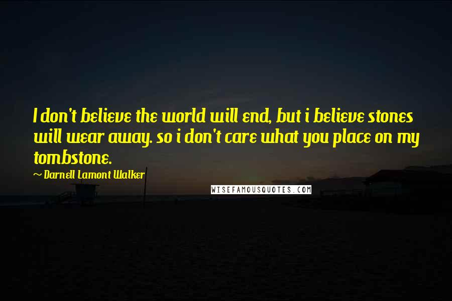 Darnell Lamont Walker quotes: I don't believe the world will end, but i believe stones will wear away. so i don't care what you place on my tombstone.