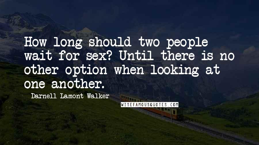 Darnell Lamont Walker quotes: How long should two people wait for sex? Until there is no other option when looking at one another.