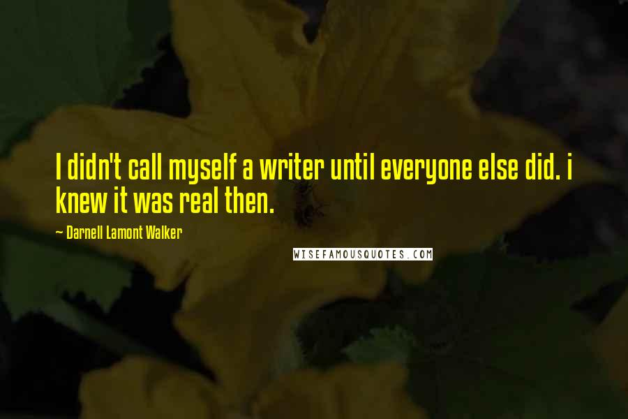 Darnell Lamont Walker quotes: I didn't call myself a writer until everyone else did. i knew it was real then.