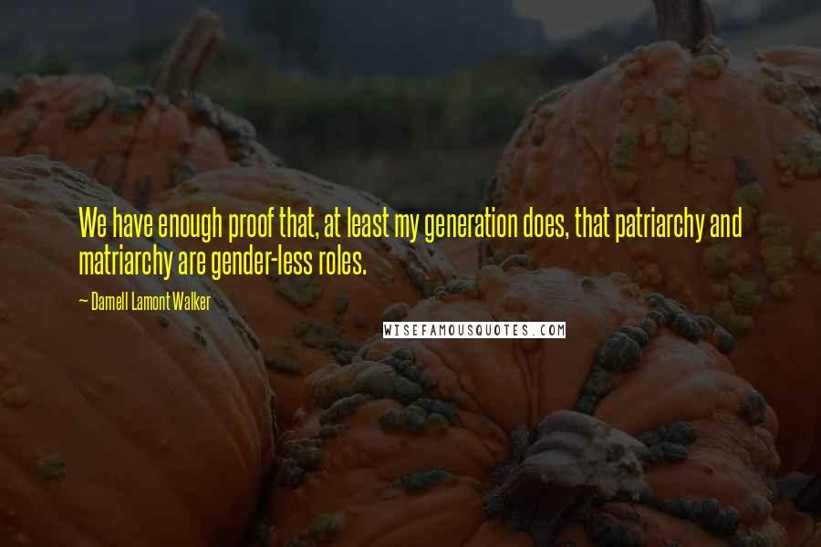 Darnell Lamont Walker quotes: We have enough proof that, at least my generation does, that patriarchy and matriarchy are gender-less roles.