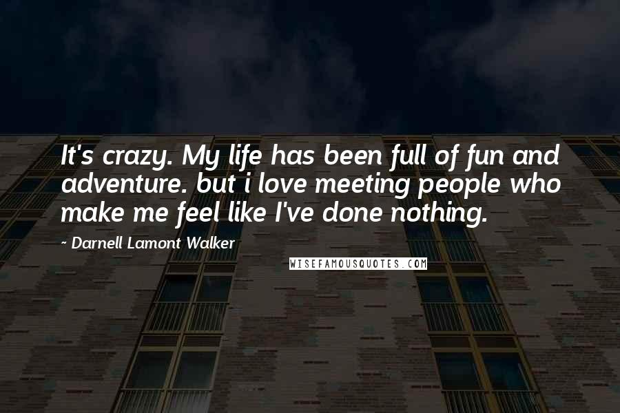 Darnell Lamont Walker quotes: It's crazy. My life has been full of fun and adventure. but i love meeting people who make me feel like I've done nothing.