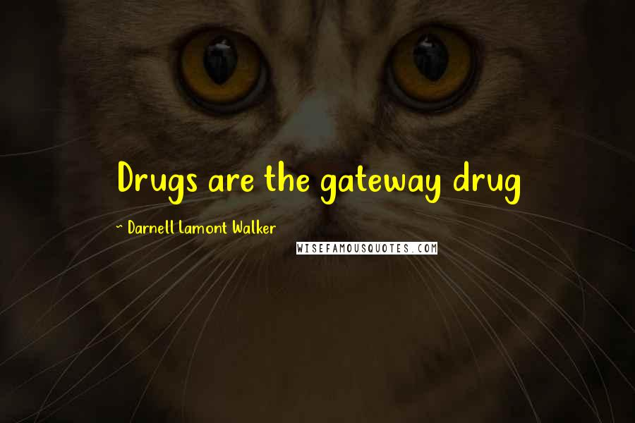 Darnell Lamont Walker quotes: Drugs are the gateway drug